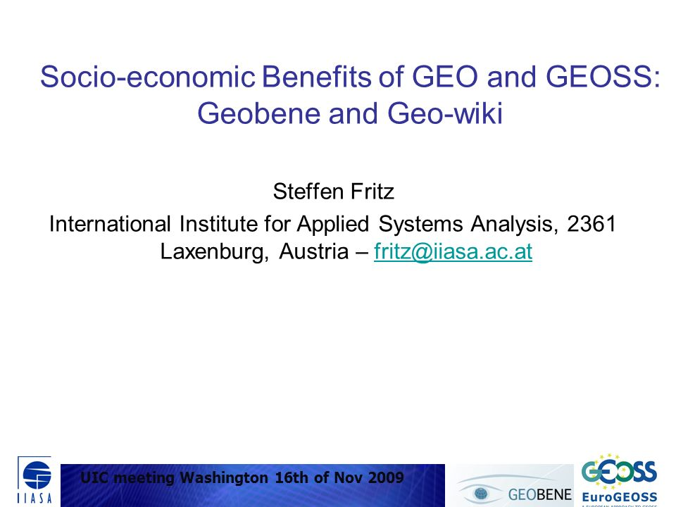 UIC meeting Washington 16 Nov 2009 Socio-economic Benefits of GEO and GEOSS: Geobene and Geo-wiki Steffen Fritz International Institute for Applied Systems Analysis, 2361 Laxenburg, Austria – fritz@iiasa.ac.atfritz@iiasa.ac.at UIC meeting Washington 16th of Nov 2009