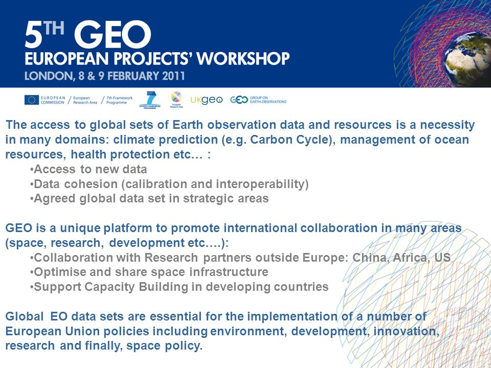 Potential to use novel technologies to deliver novel Earth Observation (EO) tools and applications in support of (GEOSS): Inovation Union initiative This appoach will be central for the implementation of projects in the years 2012- 13, building on cutting-edge technologies in the information, telecommunication, and space sectors: Achieving the development of the unique interoperable GEOSS Information System and implementing the GEOSS Data Sharing Action Plan through, for instance, the use of Grid and Cloud Computing technologies; Developing the global integrated network of in-situ environmental observations, taking particular advantage of mobile telephony; Providing global environmental assessments based on the new generation of European Earth Observation satellites (SMOS, CRYOSAT, GOCE).