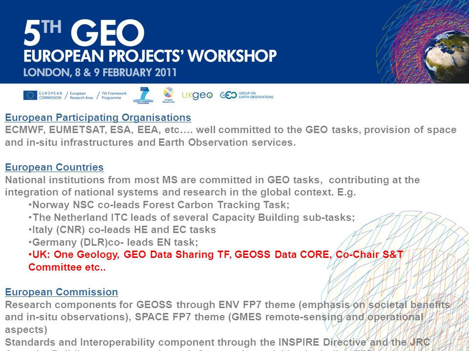 Continue to connect the rich European EO component to GEOSS: Significant resource dedicated to EO in Europe (GMES, GALILEO, INSPIRE, Development policies, Research activities) Take advantage of the Innovation Union Strategy: Include a research agenda focused on challenges: energy security, transport, climate change and resource efficiency, health and ageing, environmentally friendly production methods and land management, and to enhance joint programming with Member States and regions Acknowledge GEOSS benefit greatly from involvement of Science Community: Observation Systems specialized or covering several societal benefit areas are often prototypes or scientific observatories A GEOSS common infrastructure (GCI) enabling GEOSS resources to be readily discovered and accessed (requiring up-to-date information science) Sophisticated modelling capacity to deliver products for users Conclusions
