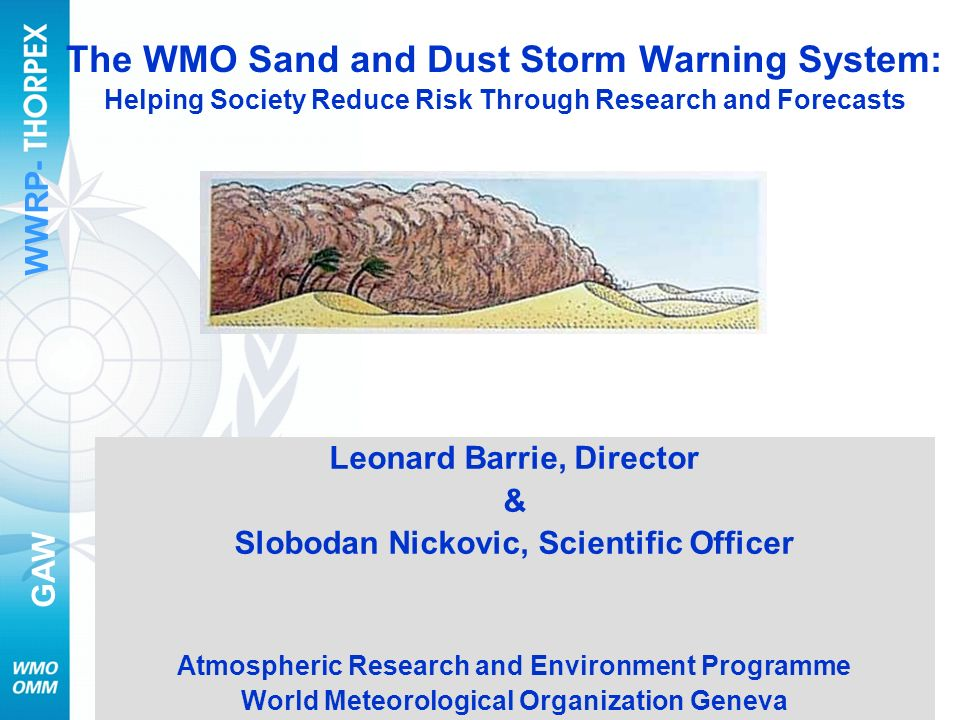 WWRP- GAW 1 SDS Workshop Seoul 7 August 2007 The WMO Sand and Dust Storm Warning System: Helping Society Reduce Risk Through Research and Forecasts Leonard Barrie, Director & Slobodan Nickovic, Scientific Officer Atmospheric Research and Environment Programme World Meteorological Organization Geneva