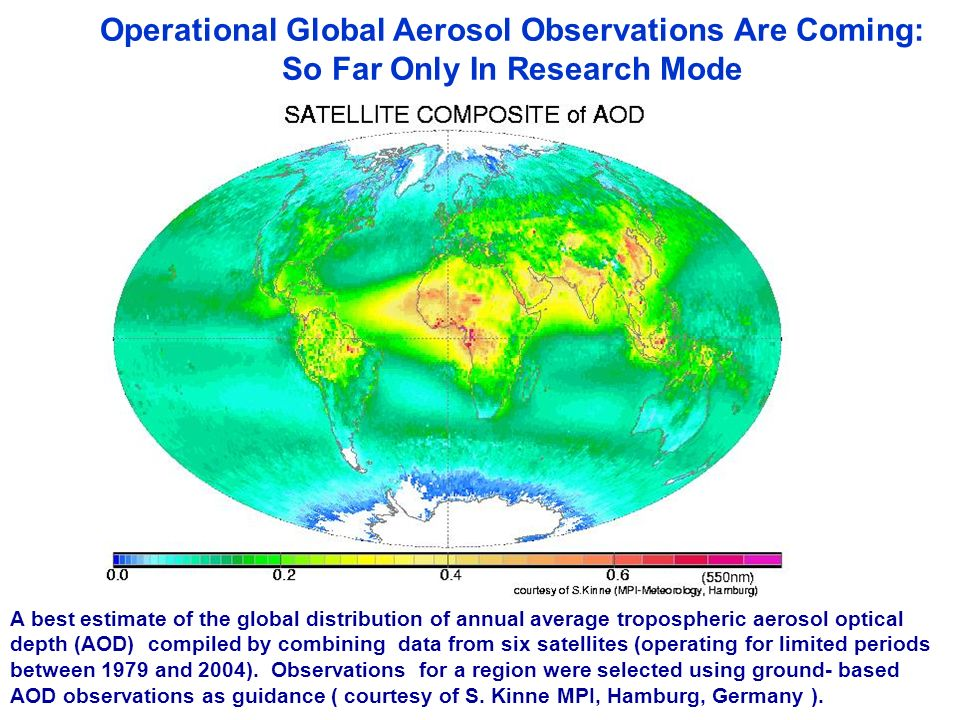 Operational Global Aerosol Observations Are Coming: So Far Only In Research Mode A best estimate of the global distribution of annual average tropospheric aerosol optical depth (AOD) compiled by combining data from six satellites (operating for limited periods between 1979 and 2004).