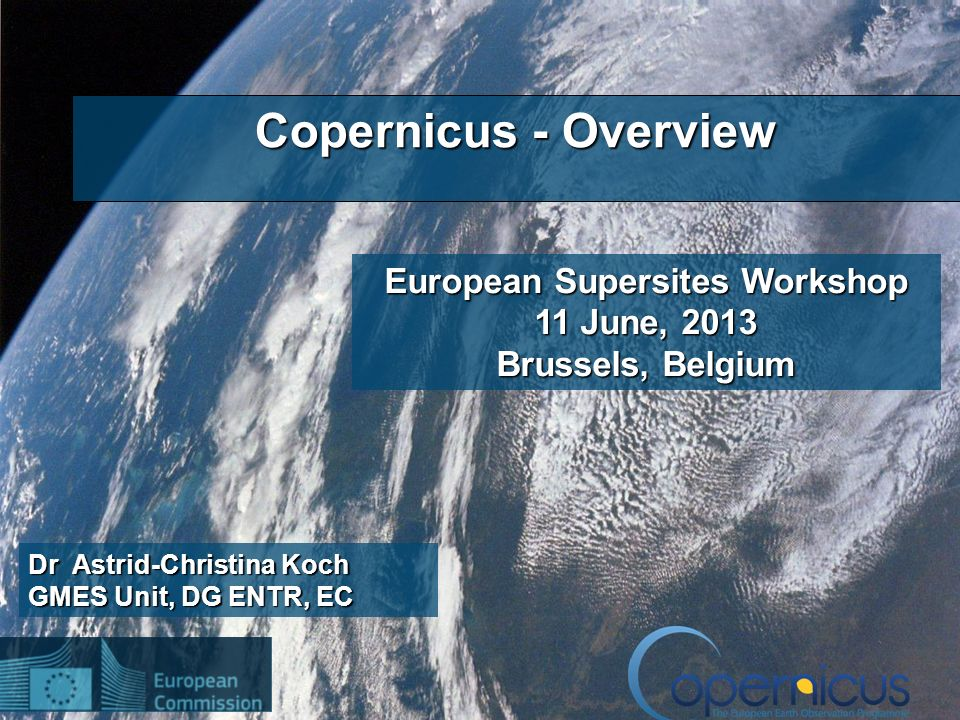 1 Dr Astrid-Christina Koch GMES Unit, DG ENTR, EC Copernicus - Overview European Supersites Workshop 11 June, 2013 Brussels, Belgium