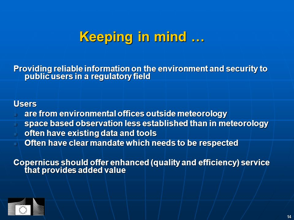 14 Keeping in mind … Providing reliable information on the environment and security to public users in a regulatory field Users are from environmental offices outside meteorology are from environmental offices outside meteorology space based observation less established than in meteorology space based observation less established than in meteorology often have existing data and tools often have existing data and tools Often have clear mandate which needs to be respected Often have clear mandate which needs to be respected Copernicus should offer enhanced (quality and efficiency) service that provides added value