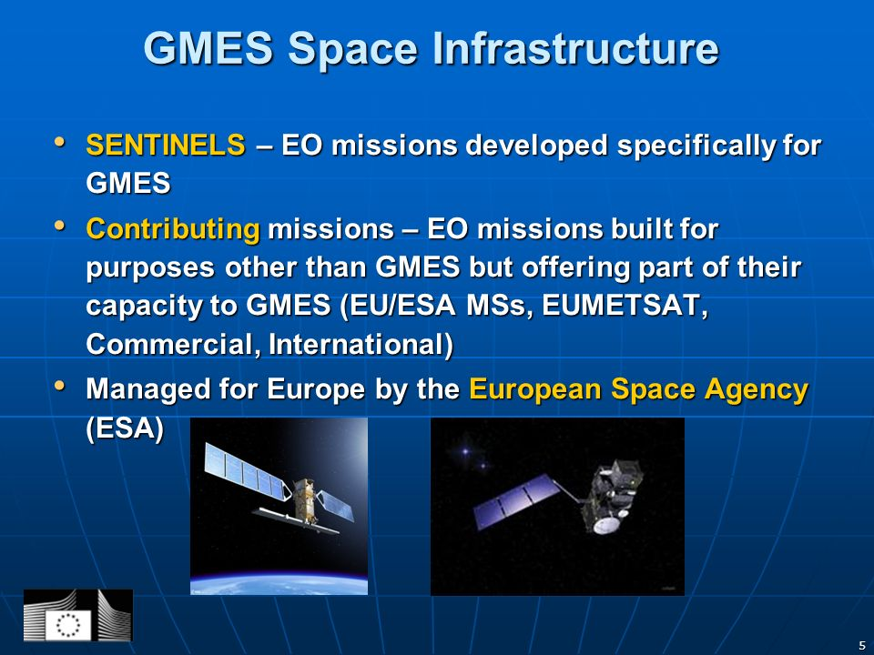 5 SENTINELS – EO missions developed specifically for GMES SENTINELS – EO missions developed specifically for GMES Contributing missions – EO missions built for purposes other than GMES but offering part of their capacity to GMES (EU/ESA MSs, EUMETSAT, Commercial, International) Contributing missions – EO missions built for purposes other than GMES but offering part of their capacity to GMES (EU/ESA MSs, EUMETSAT, Commercial, International) Managed for Europe by the European Space Agency (ESA) Managed for Europe by the European Space Agency (ESA) GMES Space Infrastructure