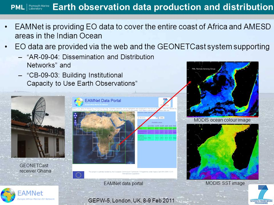 GEPW-5, London, UK, 8-9 Feb 2011 Earth observation data production and distribution EAMNet is providing EO data to cover the entire coast of Africa and AMESD areas in the Indian Ocean EO data are provided via the web and the GEONETCast system supporting –AR-09-04: Dissemination and Distribution Networks and –CB-09-03: Building Institutional Capacity to Use Earth Observations MODIS ocean colour image MODIS SST image GEONETCast receiver Ghana EAMNet data portal