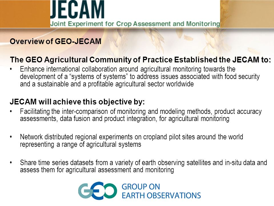 Overview of GEO-JECAM JECAM to: The GEO Agricultural Community of Practice Established the JECAM to: Enhance international collaboration around agricultural monitoring towards the development of a systems of systems to address issues associated with food security and a sustainable and a profitable agricultural sector worldwide JECAM will achieve this objective by: Facilitating the inter-comparison of monitoring and modeling methods, product accuracy assessments, data fusion and product integration, for agricultural monitoring Network distributed regional experiments on cropland pilot sites around the world representing a range of agricultural systems Share time series datasets from a variety of earth observing satellites and in-situ data and assess them for agricultural assessment and monitoring