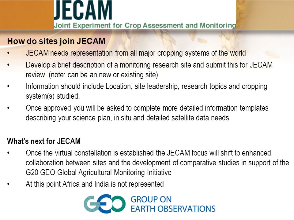 How do sites join JECAM JECAM needs representation from all major cropping systems of the world Develop a brief description of a monitoring research site and submit this for JECAM review.