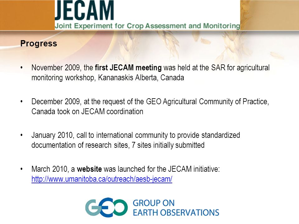 Progress November 2009, the first JECAM meeting was held at the SAR for agricultural monitoring workshop, Kananaskis Alberta, Canada December 2009, at the request of the GEO Agricultural Community of Practice, Canada took on JECAM coordination January 2010, call to international community to provide standardized documentation of research sites, 7 sites initially submitted March 2010, a website was launched for the JECAM initiative: http://www.umanitoba.ca/outreach/aesb-jecam/