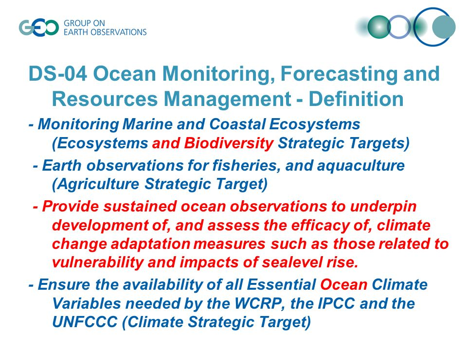 DS-04 Ocean Monitoring, Forecasting and Resources Management - Definition - Monitoring Marine and Coastal Ecosystems (Ecosystems and Biodiversity Strategic Targets) - Earth observations for fisheries, and aquaculture (Agriculture Strategic Target) - Provide sustained ocean observations to underpin development of, and assess the efficacy of, climate change adaptation measures such as those related to vulnerability and impacts of sealevel rise.