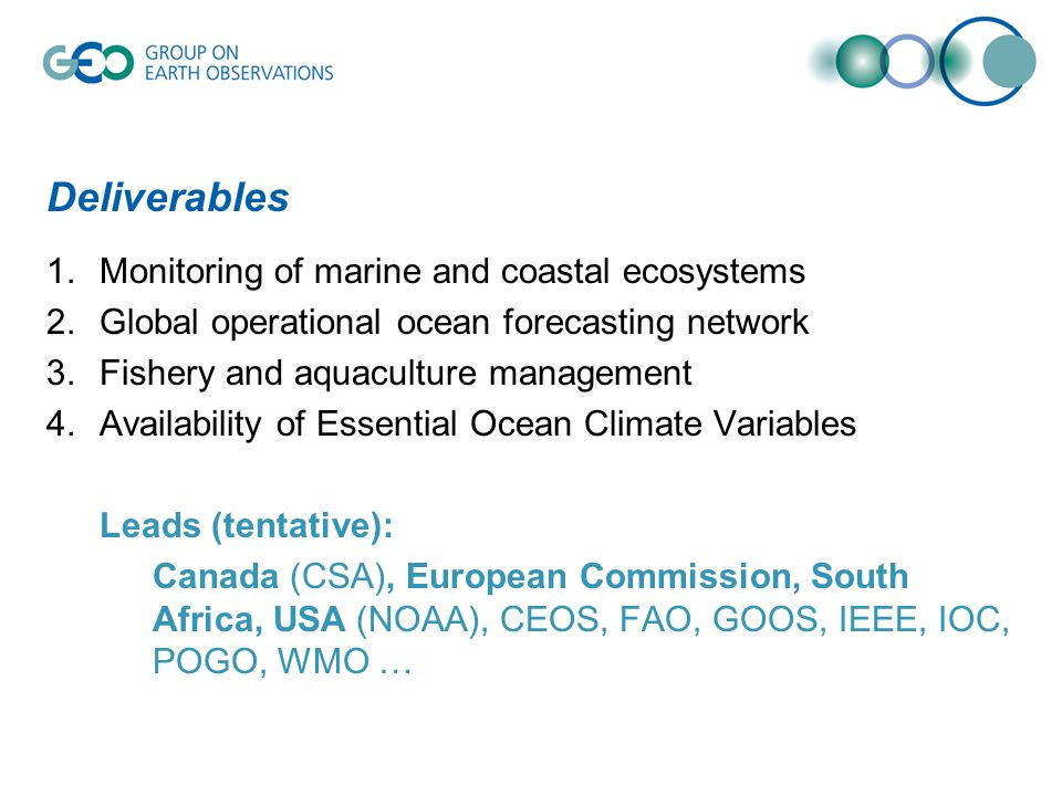 Deliverables 1.Monitoring of marine and coastal ecosystems 2.Global operational ocean forecasting network 3.Fishery and aquaculture management 4.Availability of Essential Ocean Climate Variables Leads (tentative): Canada (CSA), European Commission, South Africa, USA (NOAA), CEOS, FAO, GOOS, IEEE, IOC, POGO, WMO …