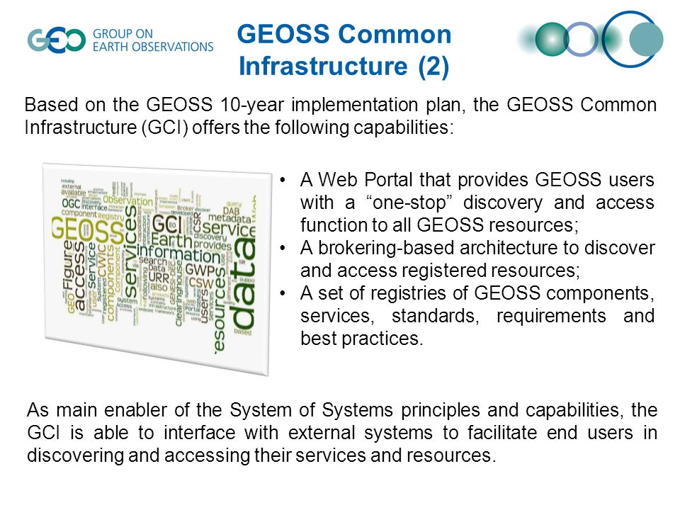 GEOSS Common Infrastructure (2) Based on the GEOSS 10-year implementation plan, the GEOSS Common Infrastructure (GCI) offers the following capabilities: A Web Portal that provides GEOSS users with a one-stop discovery and access function to all GEOSS resources; A brokering-based architecture to discover and access registered resources; A set of registries of GEOSS components, services, standards, requirements and best practices.