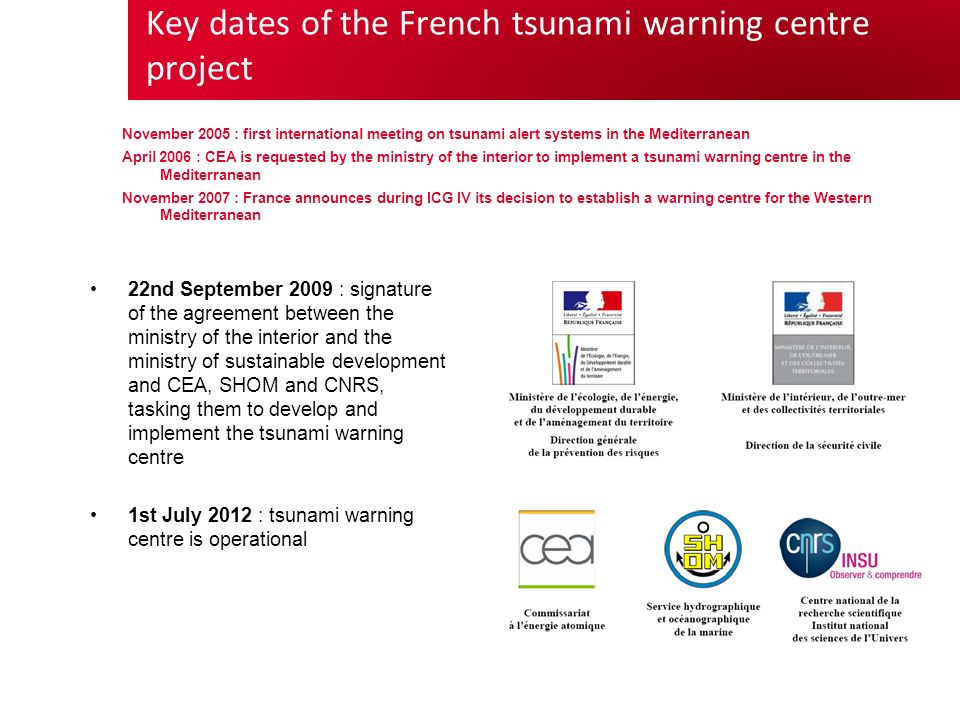 Key dates of the French tsunami warning centre project November 2005 : first international meeting on tsunami alert systems in the Mediterranean April 2006 : CEA is requested by the ministry of the interior to implement a tsunami warning centre in the Mediterranean November 2007 : France announces during ICG IV its decision to establish a warning centre for the Western Mediterranean 22nd September 2009 : signature of the agreement between the ministry of the interior and the ministry of sustainable development and CEA, SHOM and CNRS, tasking them to develop and implement the tsunami warning centre 1st July 2012 : tsunami warning centre is operational