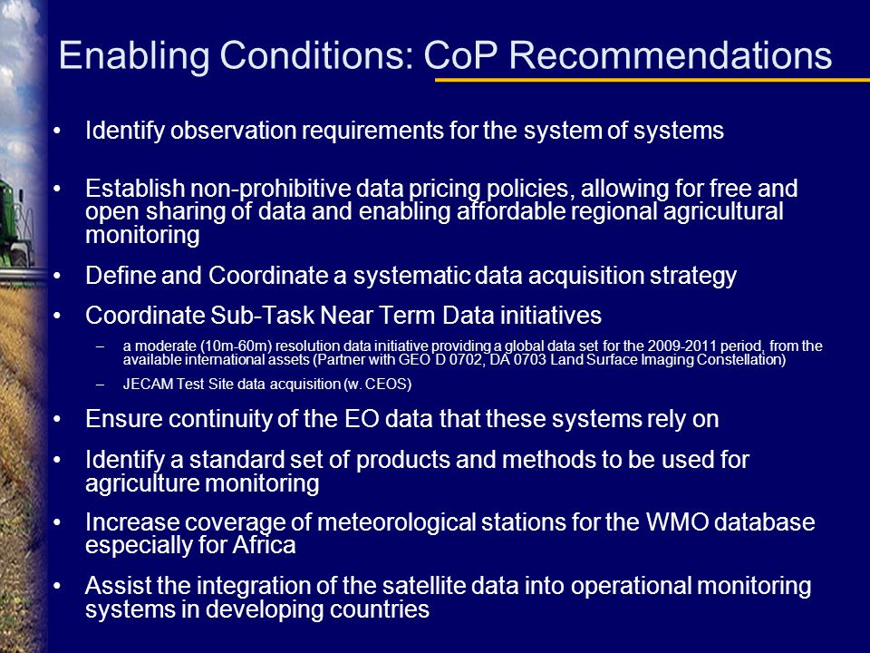 Enabling Conditions: CoP Recommendations Identify observation requirements for the system of systems Establish non-prohibitive data pricing policies, allowing for free and open sharing of data and enabling affordable regional agricultural monitoring Define and Coordinate a systematic data acquisition strategy Coordinate Sub-Task Near Term Data initiatives –a moderate (10m-60m) resolution data initiative providing a global data set for the 2009-2011 period, from the available international assets (Partner with GEO D 0702, DA 0703 Land Surface Imaging Constellation) –JECAM Test Site data acquisition (w.