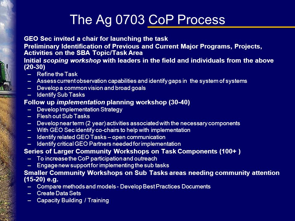 The Ag 0703 CoP Process GEO Sec invited a chair for launching the task Preliminary Identification of Previous and Current Major Programs, Projects, Activities on the SBA Topic/Task Area Initial scoping workshop with leaders in the field and individuals from the above (20-30) –Refine the Task –Assess current observation capabilities and identify gaps in the system of systems –Develop a common vision and broad goals –Identify Sub Tasks Follow up implementation planning workshop (30-40) –Develop Implementation Strategy –Flesh out Sub Tasks –Develop near term (2 year) activities associated with the necessary components –With GEO Sec identify co-chairs to help with implementation –Identify related GEO Tasks – open communication –Identify critical GEO Partners needed for implementation Series of Larger Community Workshops on Task Components (100+ ) –To increase the CoP participation and outreach –Engage new support for implementing the sub tasks Smaller Community Workshops on Sub Tasks areas needing community attention (15-20) e.g.