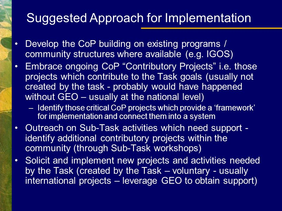 Suggested Approach for Implementation Develop the CoP building on existing programs / community structures where available (e.g. IGOS) Embrace ongoing