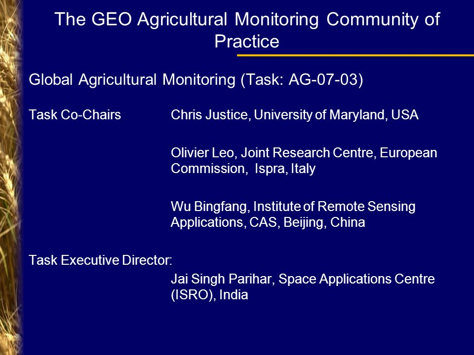 The GEO Agricultural Monitoring Community of Practice Global Agricultural Monitoring (Task: AG-07-03) Task Co-Chairs Chris Justice, University of Maryland, USA Olivier Leo, Joint Research Centre, European Commission, Ispra, Italy Wu Bingfang, Institute of Remote Sensing Applications, CAS, Beijing, China Task Executive Director: Jai Singh Parihar, Space Applications Centre (ISRO), India