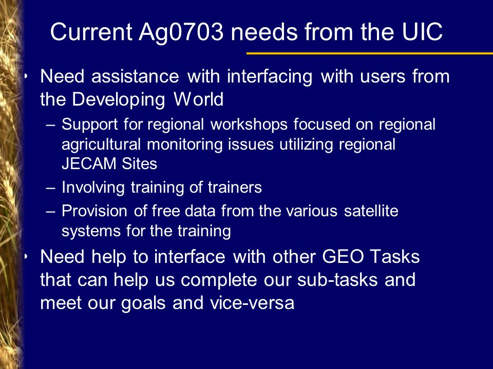 Current Ag0703 needs from the UIC Need assistance with interfacing with users from the Developing World –Support for regional workshops focused on regional agricultural monitoring issues utilizing regional JECAM Sites –Involving training of trainers –Provision of free data from the various satellite systems for the training Need help to interface with other GEO Tasks that can help us complete our sub-tasks and meet our goals and vice-versa