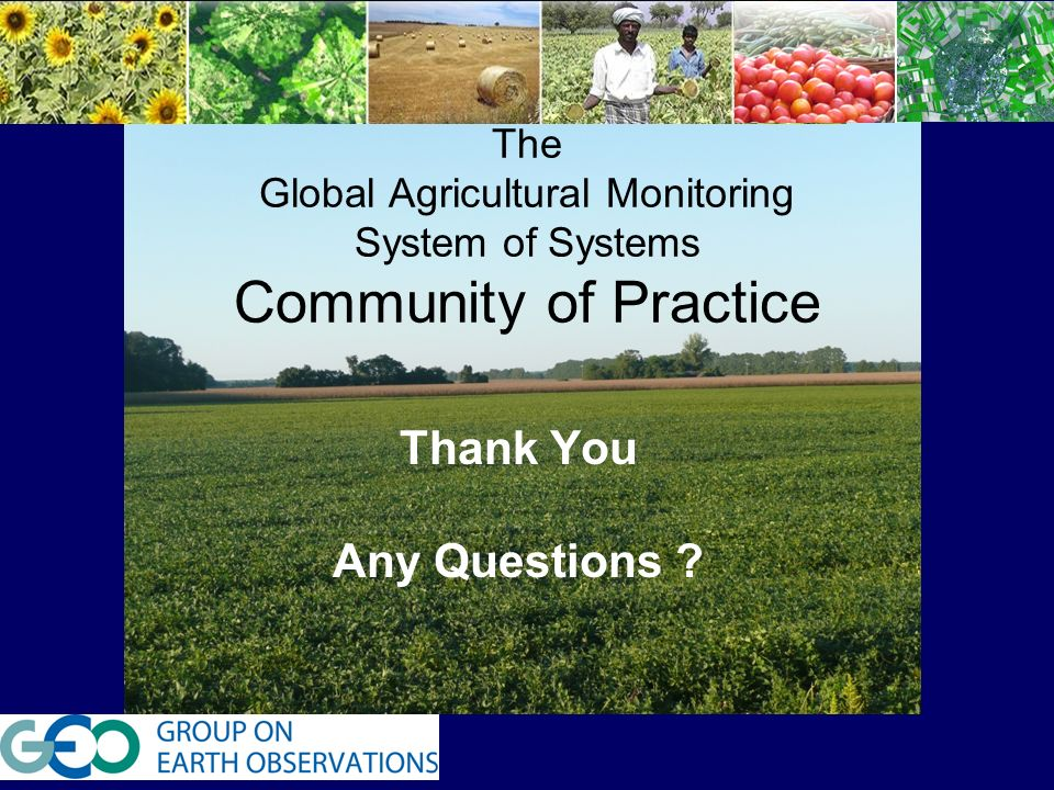 T The Global Agricultural Monitoring System of Systems Community of Practice Thank You Any Questions