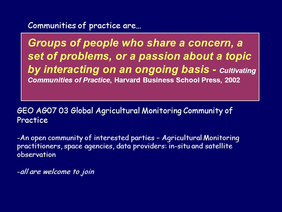 Communities of practice are… GEO AG07 03 Global Agricultural Monitoring Community of Practice -An open community of interested parties – Agricultural Monitoring practitioners, space agencies, data providers: in-situ and satellite observation -all are welcome to join Groups of people who share a concern, a set of problems, or a passion about a topic by interacting on an ongoing basis - Cultivating Communities of Practice, Harvard Business School Press, 2002