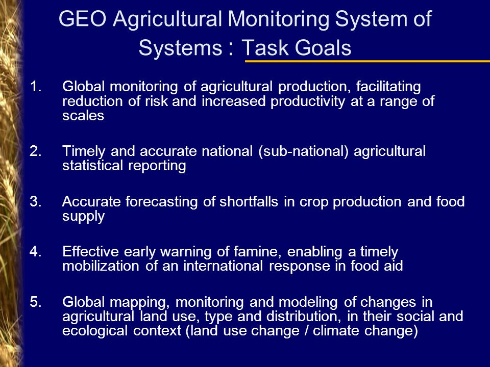 GEO Agricultural Monitoring System of Systems : Task Goals 1.Global monitoring of agricultural production, facilitating reduction of risk and increased productivity at a range of scales 2.Timely and accurate national (sub-national) agricultural statistical reporting 3.Accurate forecasting of shortfalls in crop production and food supply 4.Effective early warning of famine, enabling a timely mobilization of an international response in food aid 5.Global mapping, monitoring and modeling of changes in agricultural land use, type and distribution, in their social and ecological context (land use change / climate change)