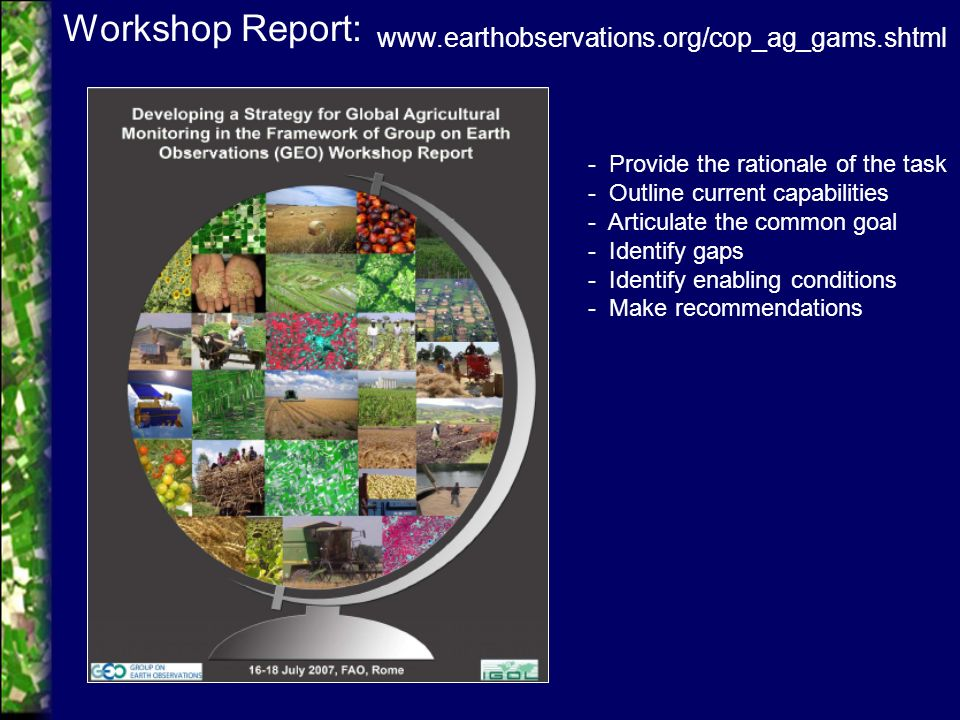 www.earthobservations.org/cop_ag_gams.shtml Workshop Report: - Provide the rationale of the task - Outline current capabilities - Articulate the common goal - Identify gaps - Identify enabling conditions - Make recommendations