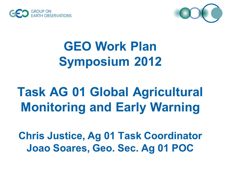 GEO Work Plan Symposium 2012 Task AG 01 Global Agricultural Monitoring and Early Warning Chris Justice, Ag 01 Task Coordinator Joao Soares, Geo.