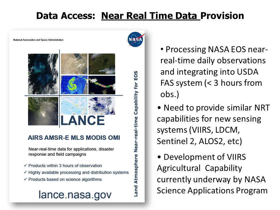 Data Access: Near Real Time Data Provision Processing NASA EOS near- real-time daily observations and integrating into USDA FAS system (< 3 hours from obs.) Need to provide similar NRT capabilities for new sensing systems (VIIRS, LDCM, Sentinel 2, ALOS2, etc) Development of VIIRS Agricultural Capability currently underway by NASA Science Applications Program