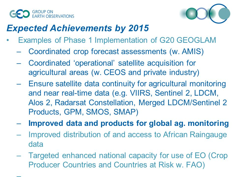 Expected Achievements by 2015 Examples of Phase 1 Implementation of G20 GEOGLAM –Coordinated crop forecast assessments (w.