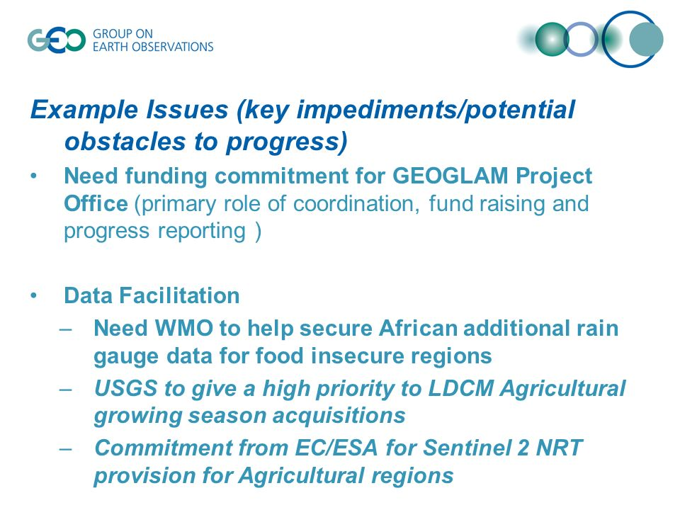 Example Issues (key impediments/potential obstacles to progress) Need funding commitment for GEOGLAM Project Office (primary role of coordination, fund raising and progress reporting ) Data Facilitation –Need WMO to help secure African additional rain gauge data for food insecure regions –USGS to give a high priority to LDCM Agricultural growing season acquisitions –Commitment from EC/ESA for Sentinel 2 NRT provision for Agricultural regions