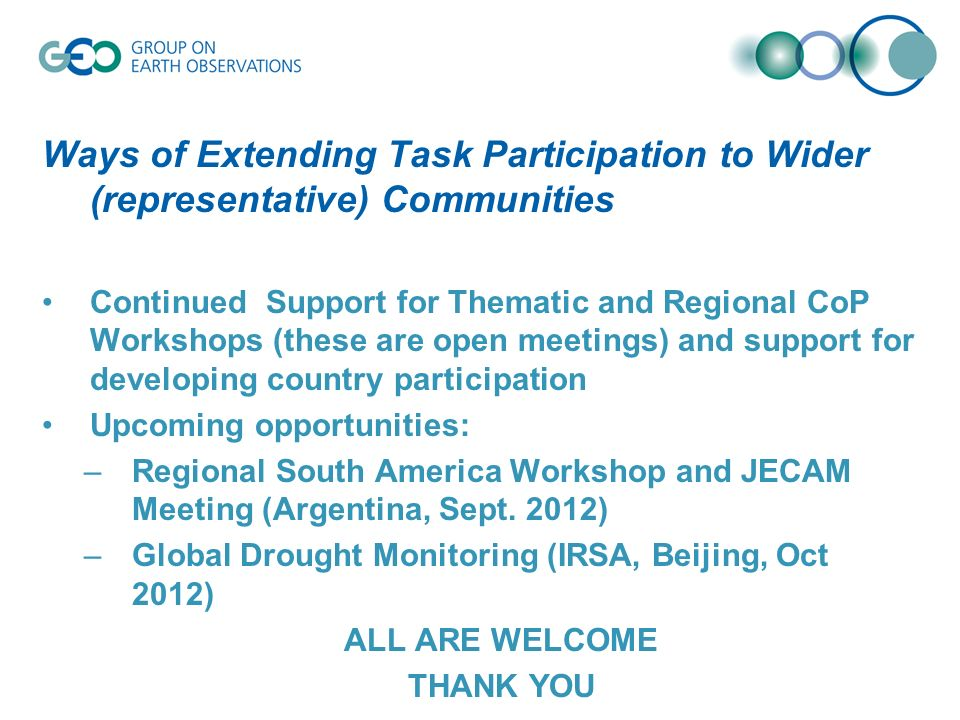 Ways of Extending Task Participation to Wider (representative) Communities Continued Support for Thematic and Regional CoP Workshops (these are open meetings) and support for developing country participation Upcoming opportunities: –Regional South America Workshop and JECAM Meeting (Argentina, Sept.
