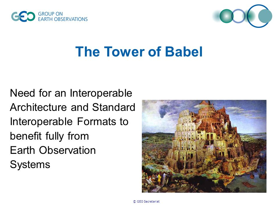 © GEO Secretariat Need for an Interoperable Architecture and Standard Interoperable Formats to benefit fully from Earth Observation Systems The Tower