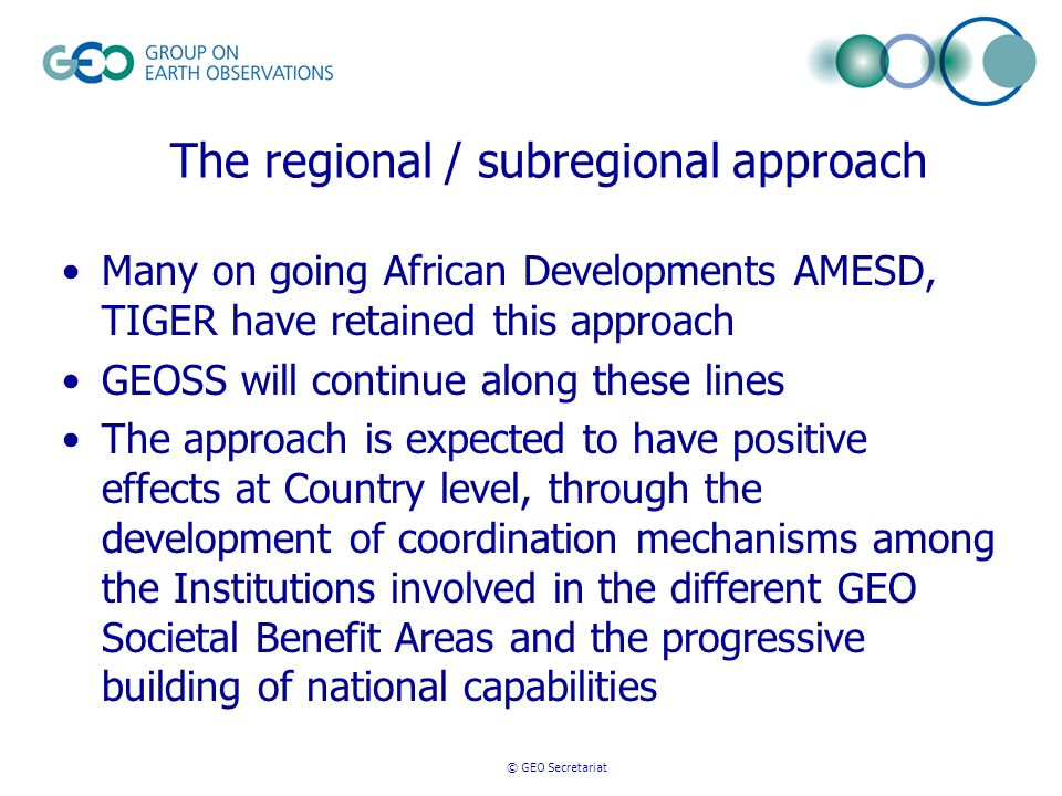 © GEO Secretariat The regional / subregional approach Many on going African Developments AMESD, TIGER have retained this approach GEOSS will continue