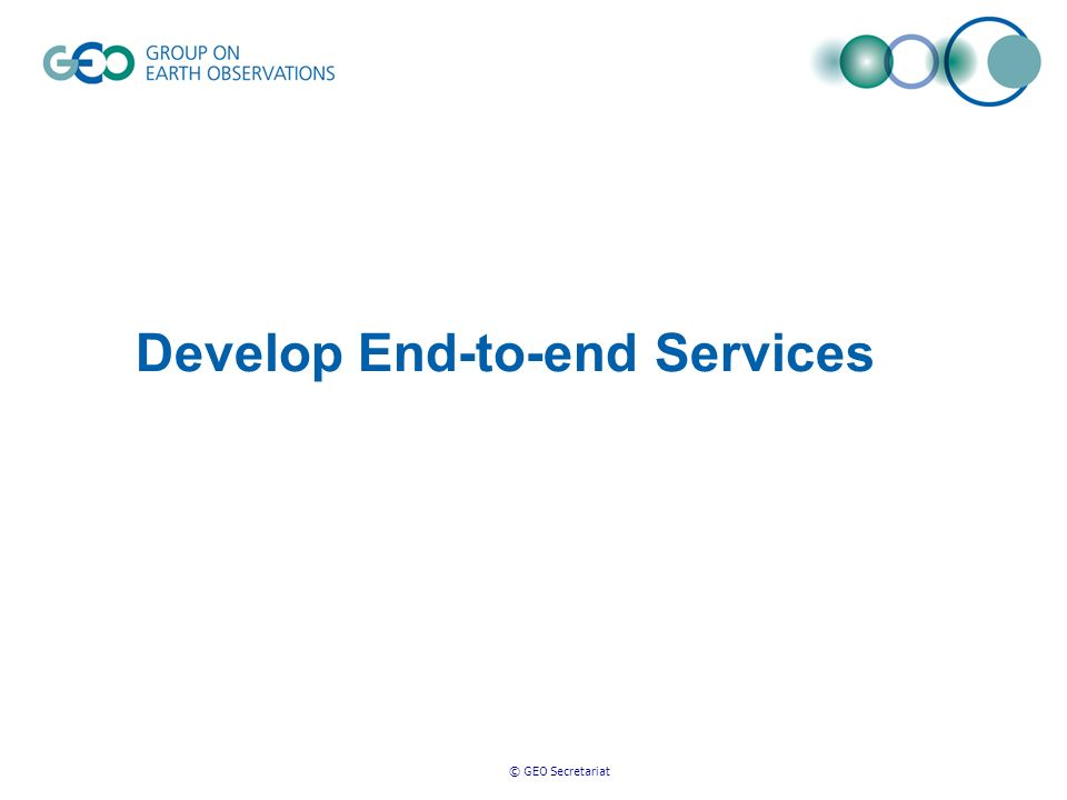 © GEO Secretariat Develop End-to-end Services