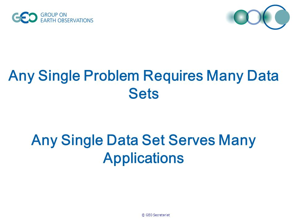 © GEO Secretariat Any Single Problem Requires Many Data Sets Any Single Data Set Serves Many Applications
