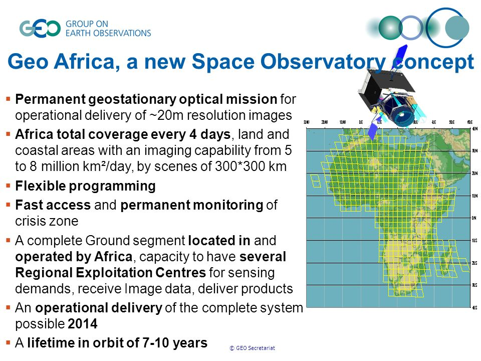 © GEO Secretariat Permanent geostationary optical mission for operational delivery of ~20m resolution images Africa total coverage every 4 days, land