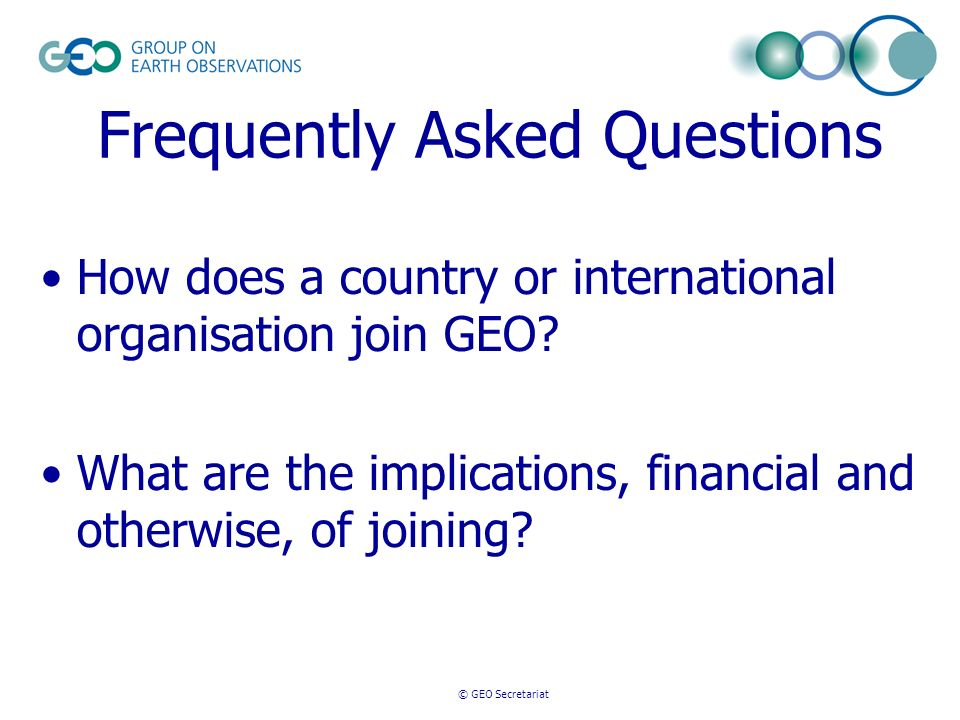 © GEO Secretariat Frequently Asked Questions How does a country or international organisation join GEO? What are the implications, financial and other