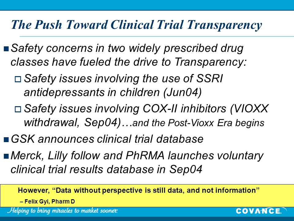 However, Data without perspective is still data, and not information – Felix Gyi, Pharm D The Push Toward Clinical Trial Transparency Safety concerns in two widely prescribed drug classes have fueled the drive to Transparency: Safety issues involving the use of SSRI antidepressants in children (Jun04) Safety issues involving COX-II inhibitors (VIOXX withdrawal, Sep04)… and the Post-Vioxx Era begins GSK announces clinical trial database Merck, Lilly follow and PhRMA launches voluntary clinical trial results database in Sep04