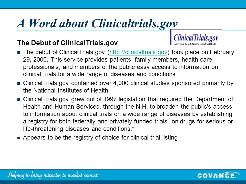 A Word about Clinicaltrials.gov The Debut of ClinicalTrials.gov The debut of ClinicalTrials.gov (http://clinicaltrials.gov) took place on February 29, 2000.