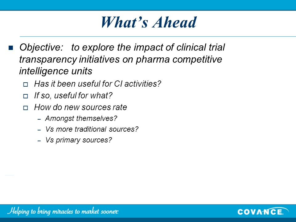Whats Ahead Objective: to explore the impact of clinical trial transparency initiatives on pharma competitive intelligence units Has it been useful fo