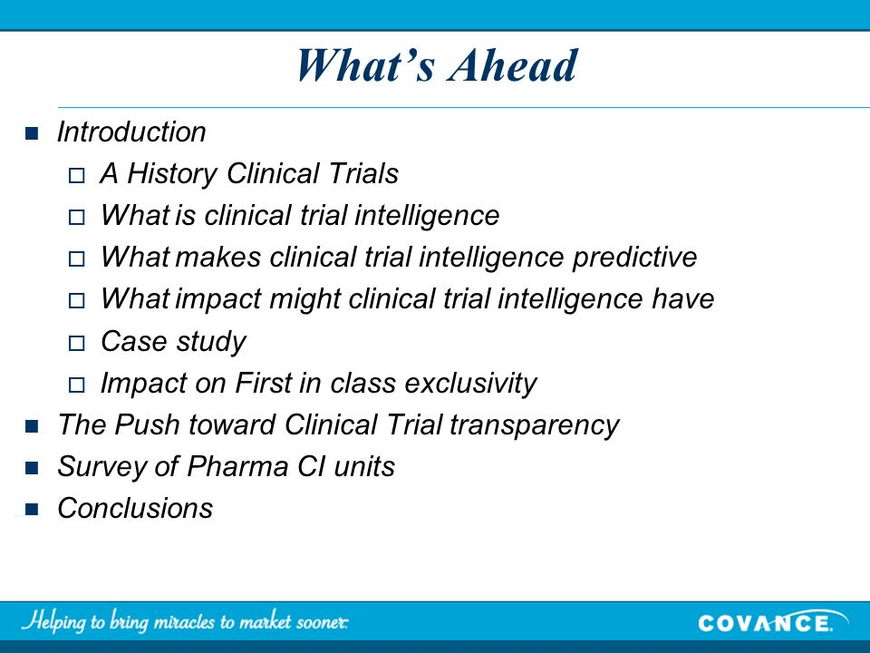 Whats Ahead Introduction A History Clinical Trials What is clinical trial intelligence What makes clinical trial intelligence predictive What impact might clinical trial intelligence have Case study Impact on First in class exclusivity The Push toward Clinical Trial transparency Survey of Pharma CI units Conclusions