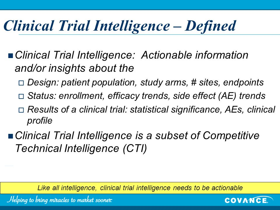 Clinical Trial Intelligence – Defined Clinical Trial Intelligence: Actionable information and/or insights about the Design: patient population, study