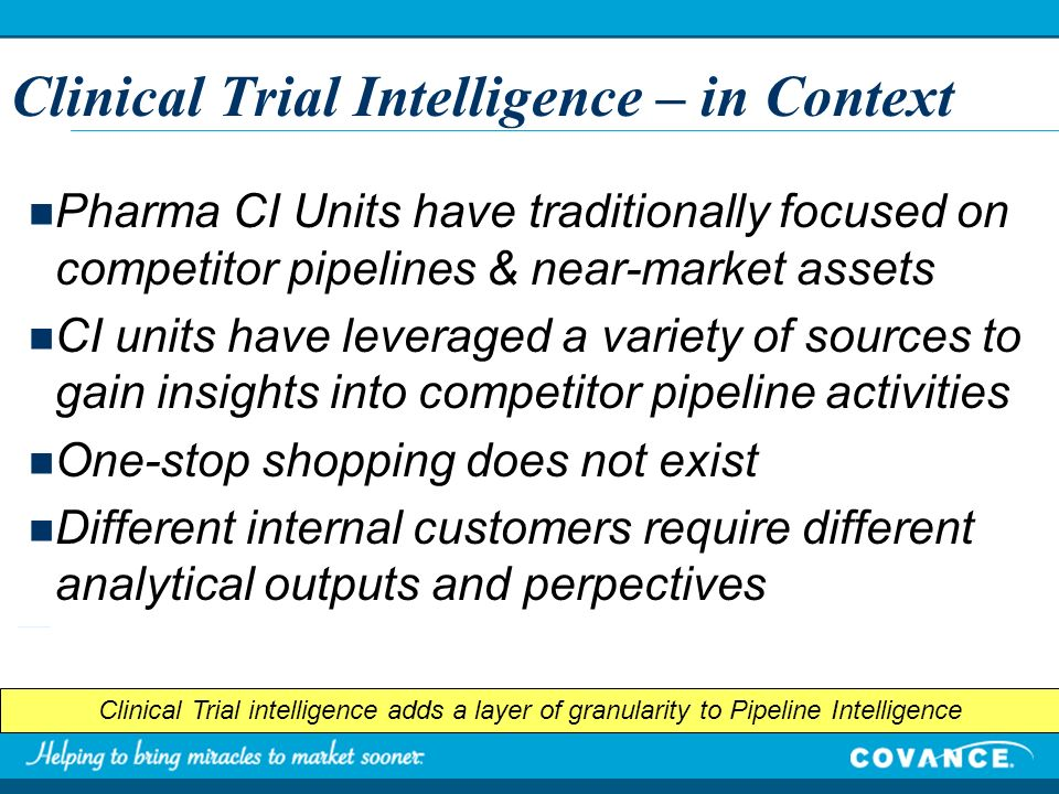 Clinical Trial Intelligence – in Context Pharma CI Units have traditionally focused on competitor pipelines & near-market assets CI units have leveraged a variety of sources to gain insights into competitor pipeline activities One-stop shopping does not exist Different internal customers require different analytical outputs and perpectives Clinical Trial intelligence adds a layer of granularity to Pipeline Intelligence