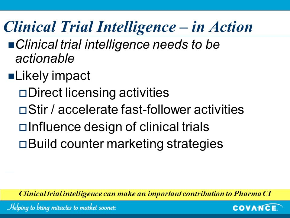 Clinical Trial Intelligence – in Action Clinical trial intelligence can make an important contribution to Pharma CI Clinical trial intelligence needs to be actionable Likely impact Direct licensing activities Stir / accelerate fast-follower activities Influence design of clinical trials Build counter marketing strategies