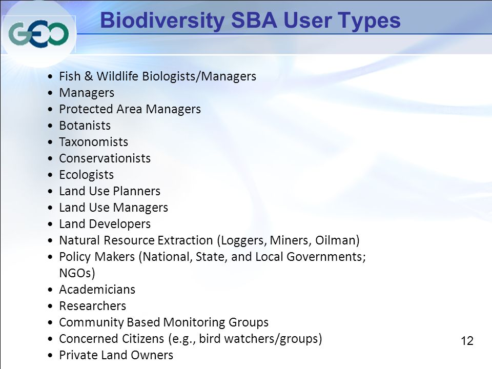 Biodiversity SBA User Types Fish & Wildlife Biologists/Managers Managers Protected Area Managers Botanists Taxonomists Conservationists Ecologists Land Use Planners Land Use Managers Land Developers Natural Resource Extraction (Loggers, Miners, Oilman) Policy Makers (National, State, and Local Governments; NGOs) Academicians Researchers Community Based Monitoring Groups Concerned Citizens (e.g., bird watchers/groups) Private Land Owners 12