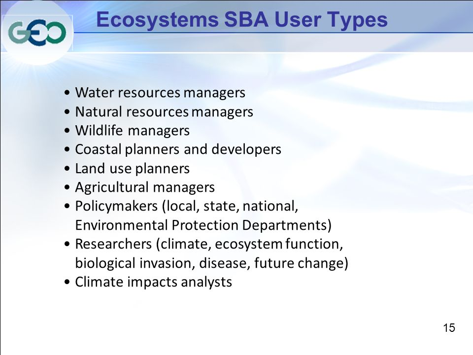 Ecosystems SBA User Types Water resources managers Natural resources managers Wildlife managers Coastal planners and developers Land use planners Agricultural managers Policymakers (local, state, national, Environmental Protection Departments) Researchers (climate, ecosystem function, biological invasion, disease, future change) Climate impacts analysts 15