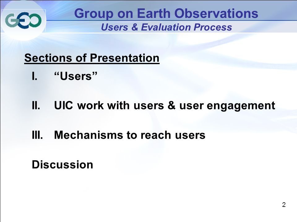 2 Group on Earth Observations Users & Evaluation Process Sections of Presentation I.Users II.UIC work with users & user engagement III.Mechanisms to reach users Discussion