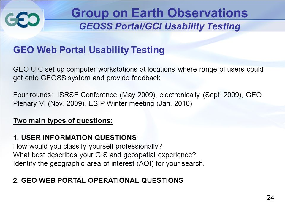 Group on Earth Observations GEOSS Portal/GCI Usability Testing GEO Web Portal Usability Testing GEO UIC set up computer workstations at locations where range of users could get onto GEOSS system and provide feedback Four rounds: ISRSE Conference (May 2009), electronically (Sept.