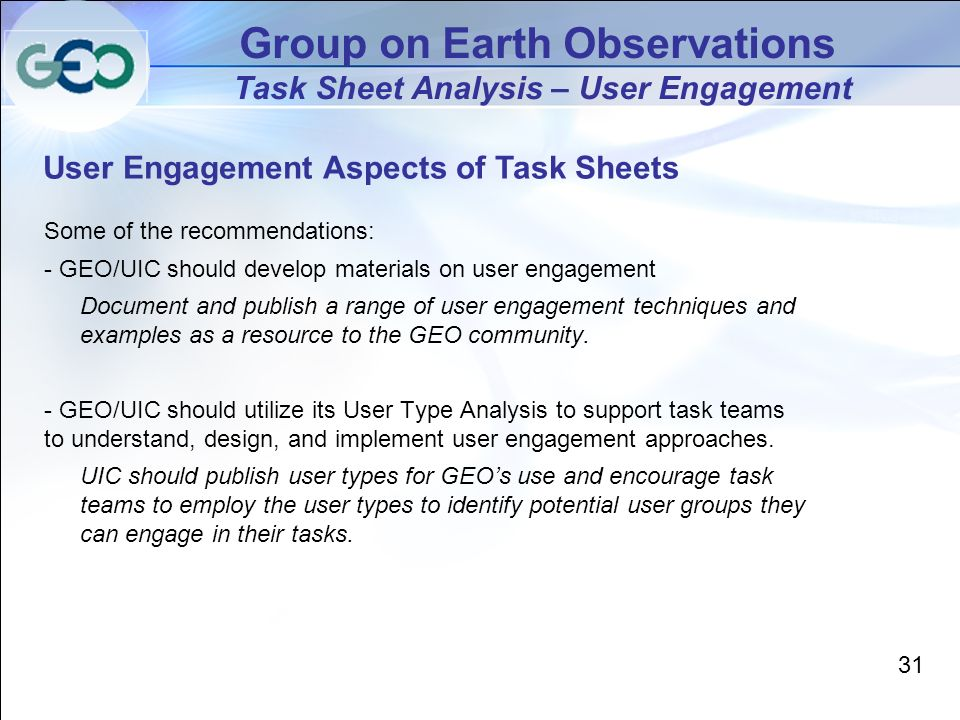 Group on Earth Observations Task Sheet Analysis – User Engagement User Engagement Aspects of Task Sheets 31 Some of the recommendations: - GEO/UIC should develop materials on user engagement Document and publish a range of user engagement techniques and examples as a resource to the GEO community.