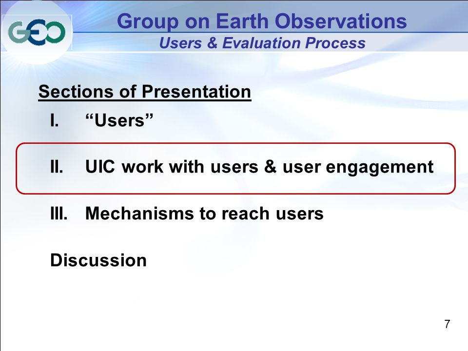 7 Group on Earth Observations Users & Evaluation Process Sections of Presentation I.Users II.UIC work with users & user engagement III.Mechanisms to reach users Discussion