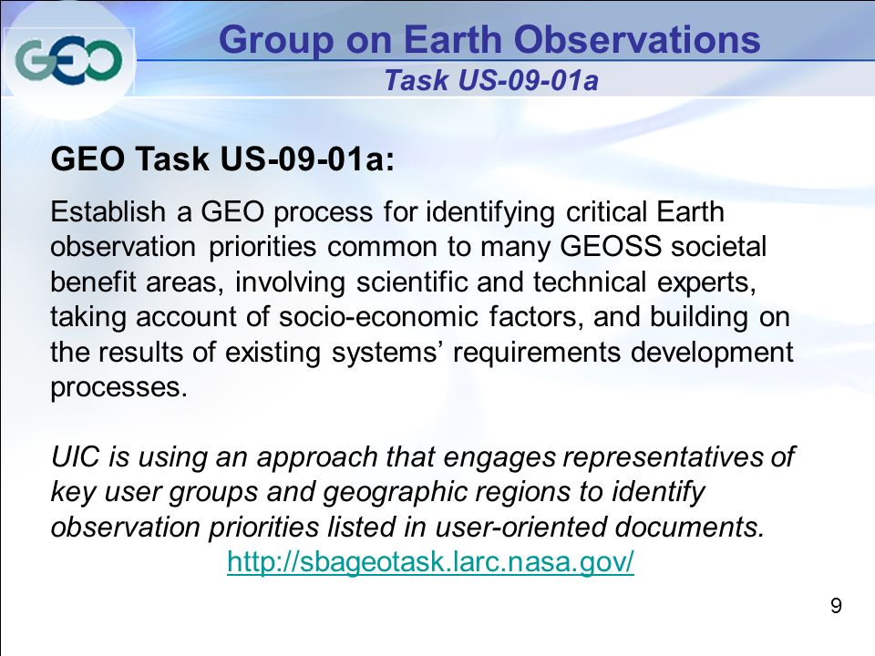 9 Group on Earth Observations Task US-09-01a GEO Task US-09-01a: Establish a GEO process for identifying critical Earth observation priorities common to many GEOSS societal benefit areas, involving scientific and technical experts, taking account of socio-economic factors, and building on the results of existing systems requirements development processes.